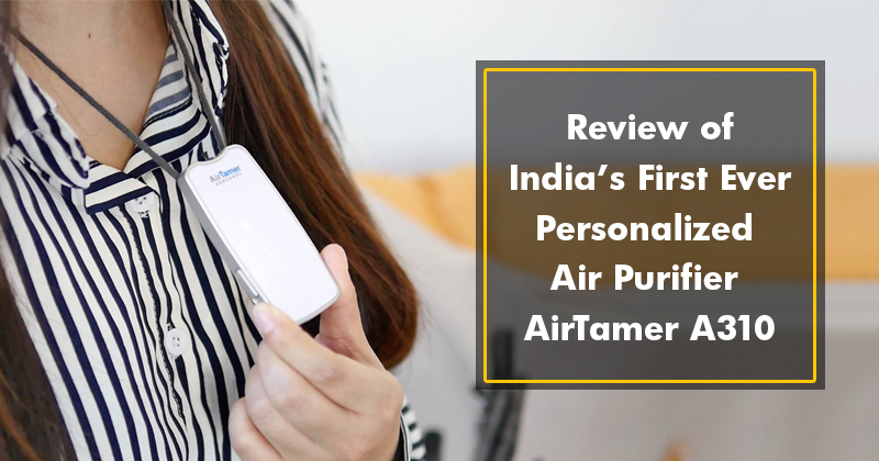 Review of India's first ever personalised air purifier AirTamer A310